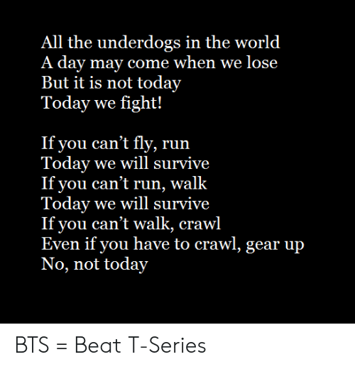 Run, Today, and World: All the underdogs in the world  A day may come when we lose  But it is not today  Today we fight!  If you can't fly, run  Today we will survive  If you can't run, walk  Today we will survive  If you can't walk, crawl  Even if you have to crawl, gear up  No, not today BTS = Beat T-Series
