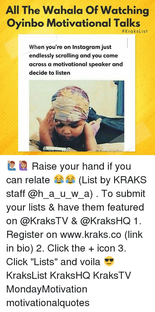 "motivational speaker: All The Wahala Of Watching  Oyinbo Motivational Talks  #KraksList  When you're on Instagram just  endlessly scrolling and you come  across a motivational speaker and  decide to listern 🙋🏽‍♂️🙋🏽‍♀️ Raise your hand if you can relate 😂😂 (List by KRAKS staff @h_a_u_w_a) . To submit your lists & have them featured on @KraksTV & @KraksHQ 1. Register on www.kraks.co (link in bio) 2. Click the + icon 3. Click ""Lists"" and voila 😎 KraksList KraksHQ KraksTV MondayMotivation motivationalquotes"