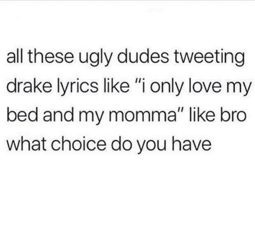 """Drake, Love, and Ugly: all these ugly dudes tweeting  drake lyrics like """"i only love my  bed and my momma"""" like bro  what choice do you have"""
