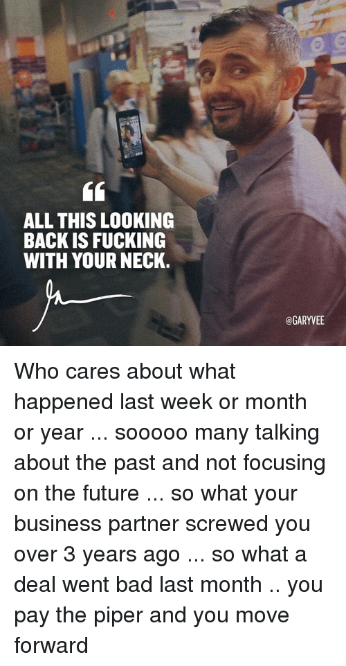 Bad, Fucking, and Future: ALL THIS LOOKING  BACK IS FUCKING  WITH YOUR NECK.  @GARYVEE Who cares about what happened last week or month or year ... sooooo many talking about the past and not focusing on the future ... so what your business partner screwed you over 3 years ago ... so what a deal went bad last month .. you pay the piper and you move forward