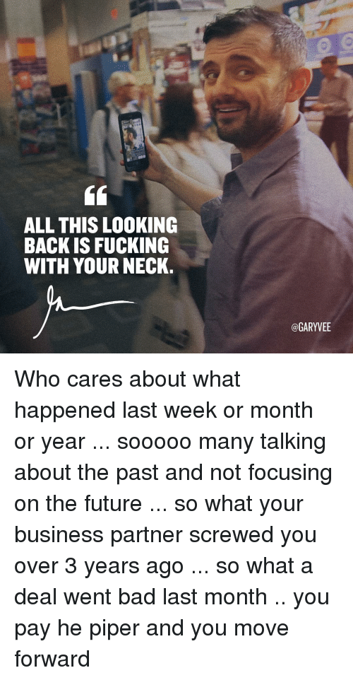 Memes, Focus, and 🤖: ALL THIS LOOKING  BACK IS FUCKING  WITH YOUR NECK.  @GARYVEE Who cares about what happened last week or month or year ... sooooo many talking about the past and not focusing on the future ... so what your business partner screwed you over 3 years ago ... so what a deal went bad last month .. you pay he piper and you move forward