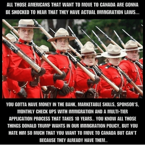 Moving To Canada: ALL THOSE AMERICANS THAT WANT TO MOVE TO CANADA ARE GONNA  BE SHOCKED TO HEAR THAT THEY HAVE ACTUALIMMIGRATION LAWS.  YOU GOTTA HAVE MONEY IN THE BANK, MARKETABLE SKILLS, SPONSOR'S,  MONTHLY CHECK UPS WITHIMMIGRATION AND A MULTI-TIER  APPLICATION PROCESS THAT TAKES 10 YEARS.. YOU KNOW ALL THOSE  THINGS DONALD TRUMP WANTS IN OUR IMMIGRATION POLICY, BUT YOU  HATE HIM SO MUCH THAT YOU WANT TO MOUE TO CANADA BUT CANT  BECAUSE THEY ALREADY HAVE THEM.
