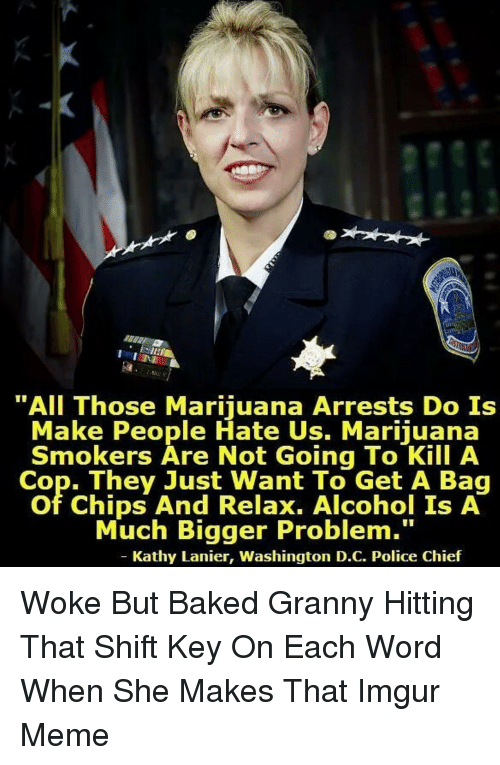 "Baked, Cookies, and Meme: ""All Those Marijuana Arrests Do Is  Make People Hate Us. Marijuana  Smokers Are Not Going To Kill A  Cop. They Just Want To Get A Bag  of Chips And Relax. Alcohol Is A  Much Bigger Problem.""  Kathy Lanier, Washington D.C. Police Chief Woke But Baked Granny Hitting That Shift Key On Each Word When She Makes That Imgur Meme"