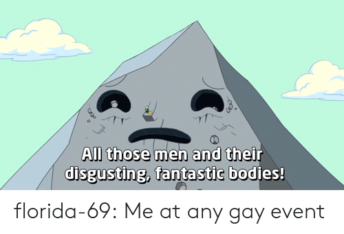 disgusting: All those men and their  disgusting, fantastic bodies! florida-69: Me at any gay event