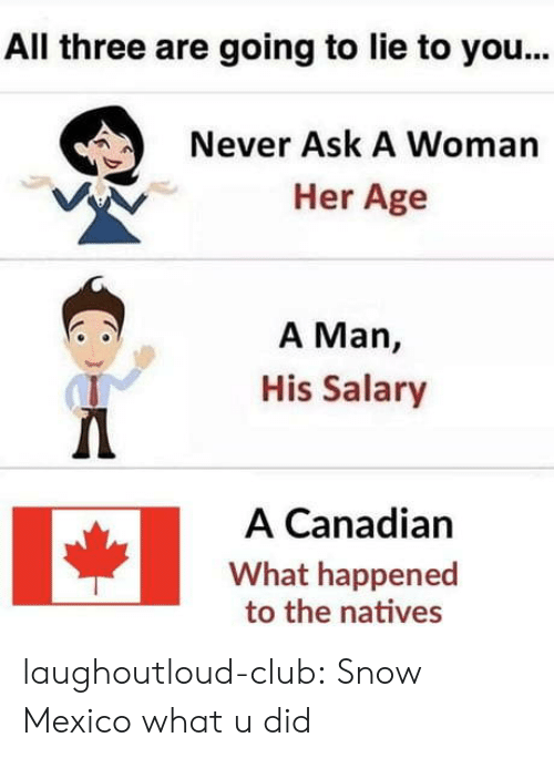 Club, Tumblr, and Blog: All three are going to lie to you...  Never Ask A Woman  Her Age  A Man,  His Salary  A Canadian  What happened  to the natives laughoutloud-club:  Snow Mexico what u did
