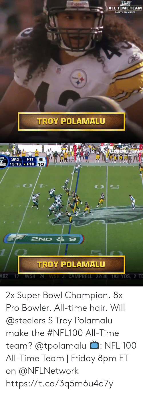 Steelers: ALL-TIME TEAM  SAFETY FINALISTS  TROY POLAMALU   EL TAMETEAM  SAFETY FINACISTS  FL  PIT 6  BS 13:16 PHI 10  ЗAD  O  50  2ND & 9  1  TROY POLAMALU  ARZ 17 WSH 24 WSH J. CAMPBELL: 22/30, 193 YDS, 2 TD 2x Super Bowl Champion. 8x Pro Bowler. All-time hair.  Will @steelers S Troy Polamalu make the #NFL100 All-Time team? @tpolamalu   📺: NFL 100 All-Time Team | Friday 8pm ET on @NFLNetwork https://t.co/3q5m6u4d7y