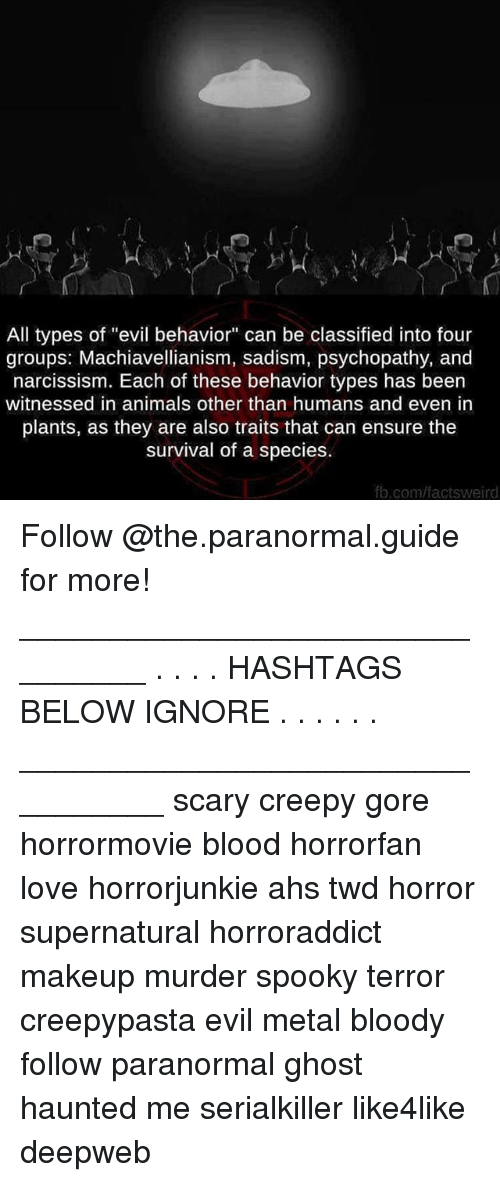 """Creepypasta: All types of """"evil behavior"""" can be classified into four  groups: Machiavellianism, sadism, psychopathy, and  narcissism. Each of these behavior types has been  witnessed in animals other than humans and even in  plants, as they are also traits that can ensure the  survival of a species  b.com/factsweird Follow @the.paranormal.guide for more! ________________________________ . . . . HASHTAGS BELOW IGNORE . . . . . . _________________________________ scary creepy gore horrormovie blood horrorfan love horrorjunkie ahs twd horror supernatural horroraddict makeup murder spooky terror creepypasta evil metal bloody follow paranormal ghost haunted me serialkiller like4like deepweb"""