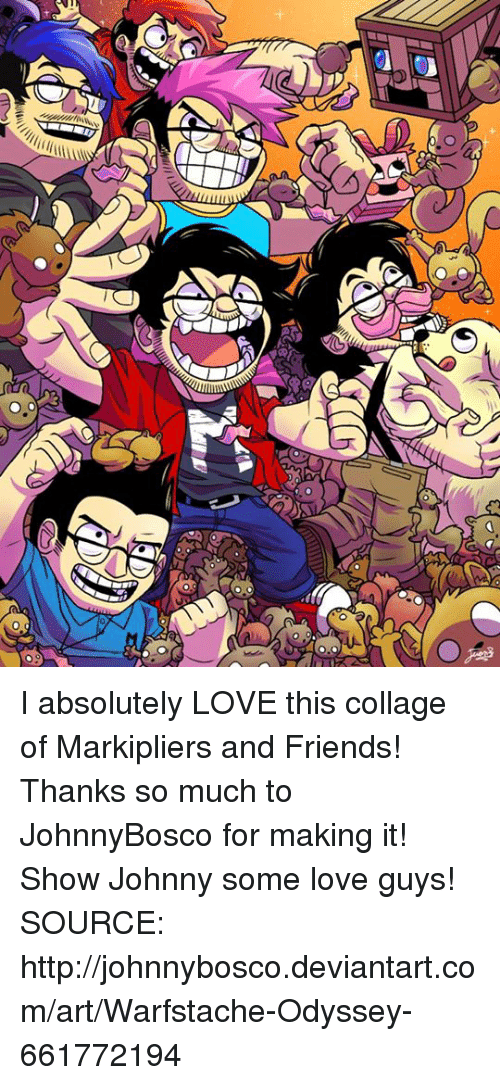 Johnnies: all U  (LS  U I absolutely LOVE this collage of Markipliers and Friends! Thanks so much to JohnnyBosco for making it! Show Johnny some love guys!  SOURCE: http://johnnybosco.deviantart.com/art/Warfstache-Odyssey-661772194