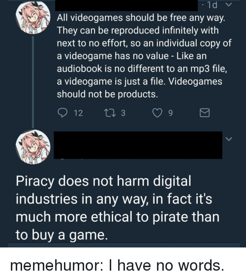 Piracy, Tumblr, and Blog: All videogames should be free any way  They can be reproduced infinitely with  next to no effort, so an individual copy of  a videogame has no value - Like an  audiobook is no different to an mp3 file,  a videogame is just a file. Videogames  should not be productS.  Piracy does not harm digital  industries in any way, in fact it's  much more ethical to pirate than  to buv a game, memehumor:  I have no words.