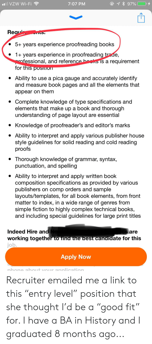"Books, Complex, and Best: all VZW Wi-Fi  @1 97%  7:07 PM  ts  Reaui  IS.  5+ years experience proofreading books  1+ years experience in proofreading trade,  ofessional, and reference beks is a requirement  for this posiLION  Ability to use a pica gauge and accurately identify  and measure book pages and all the elements that  appear on them  Complete knowledge of type specifications and  elements that make up a book and thorough  understanding of page layout are essential  Knowledge of proofreader's and editor's marks  Ability to interpret and apply various publisher house  style guidelines for solid reading and cold reading  proofs  Thorough knowledge of grammar, syntax,  punctuation, and spelling  Ability to interpret and apply written book  composition specifications as provided by various  publishers on comp orders and sample  layouts/templates, for all book elements, from front  matter to index, in a wide range of genres from  simple fiction to highly complex technical books,  and including special guidelines for large print titles  Indeed Hire and No  working together to find the best candidate for this  job.  Cs are  Apply Now  nhone about vOUr annlication Recruiter emailed me a link to this ""entry level"" position that she thought I'd be a ""good fit"" for. I have a BA in History and I graduated 8 months ago..."