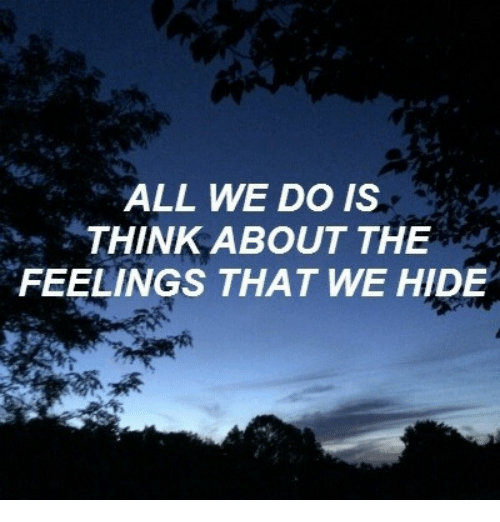 The Feelings: ALL WE DO IS  THINK ABOUT THE  FEELINGS THAT WE HIDE
