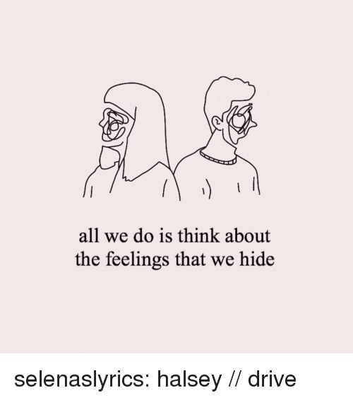 Target, Tumblr, and Blog: all we do is think about  the feelings that we hide selenaslyrics:  halsey // drive