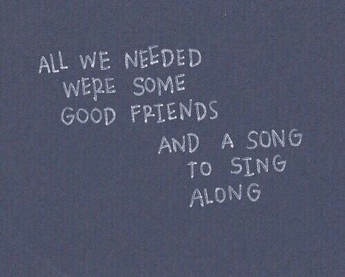 Friends, Good, and A Song: ALL WE NEEDED  WERE SOME  GOOD FRIENDS  AND A SONG  TO SING  ALONG