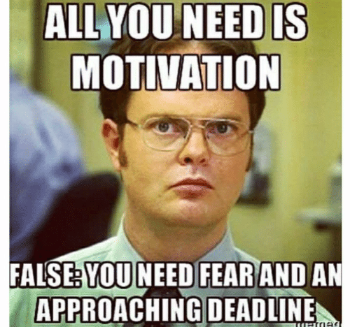 Approaching: ALL YOU NEED IS  MOTIVATION  FALSE: YOU NEED FEAR AND AN  APPROACHING DEADLINE