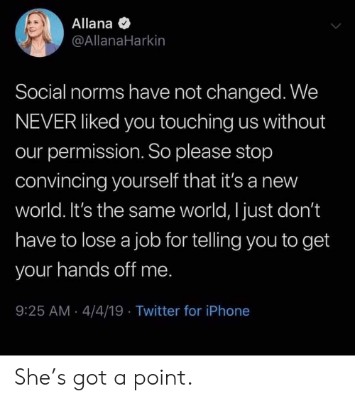 Iphone, Twitter, and World: Allana  @AllanaHarkin  Social norms have not changed. We  NEVER liked you touching us without  our permission. So please stop  convincing yourself that it's a new  world. It's the same world, I just don't  have to lose a job for telling you to get  your hands off me  9:25 AM 4/4/19 Twitter for iPhone She's got a point.