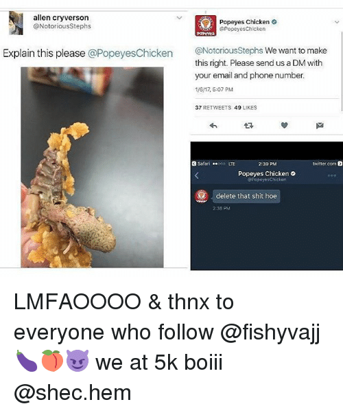 popeyes chicken: allen cryverson  Popeyes Chicken  @Popeyes Chicken  @Notorious Stephs  Explain this please  @Popeyes Chicken  @Notorious Stephs We want to make  this right. Please sendus a DM with  your email and phonenumber.  116117, 5:07 PM  37  RETWEETS  49  LIKES  Safari  twitter.com  2:39 PM  Popeyes Chicken  PopoyosChicken  delete that shit hoe  238 PM LMFAOOOO & thnx to everyone who follow @fishyvajj 🍆🍑😈 we at 5k boiii @shec.hem