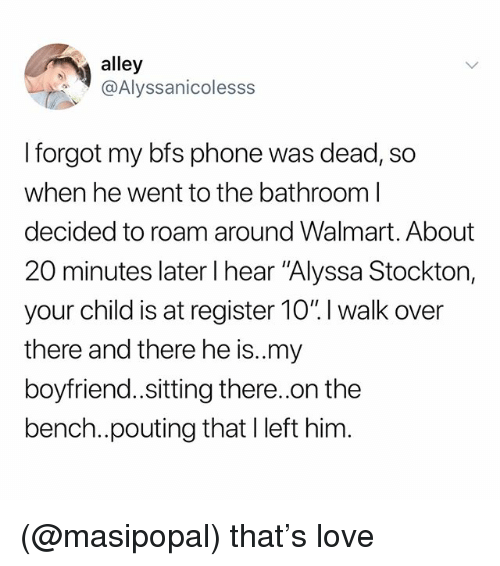 """Love, Phone, and Walmart: alley  @Alyssanicolesss  I forgot my bfs phone was dead, so  when he went to the bathroom l  decided to roam around Walmart. About  20 minutes later I hear """"Alyssa Stockton,  your child is at register 10"""". I walk over  there and there he is.my  boyfriend.sitting there..on the  bench..pouting that Ileft him (@masipopal) that's love"""