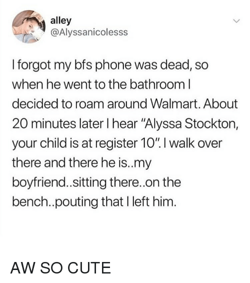"""Cute, Phone, and Tumblr: alley  @Alyssanicolesss  I forgot my bfs phone was dead, so  when he went to the bathroom l  decided to roam around Walmart. About  20 minutes later I hear """"Alyssa Stockton,  your child is at register 10"""". I walk over  there and there he is..my  boyfriend.sitting there.on the  bench..pouting that I left him AW SO CUTE"""
