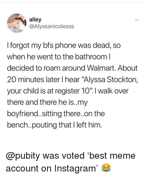 """Instagram, Meme, and Memes: alley  @Alyssanicolesss  I forgot my bfs phone was dead, so  when he went to the bathroom l  decided to roam around Walmart. About  20 minutes later l hear """"Alyssa Stockton,  your child is at register 10"""".I walk over  there and there he is..my  boyfriend..sitting there.on the  bench.pouting that I left him @pubity was voted 'best meme account on Instagram' 😂"""