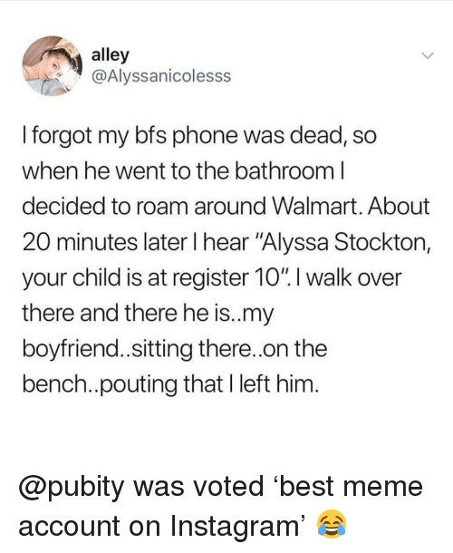 """Instagram, Meme, and Memes: alley  @Alyssanicolesss  I forgot my bfs phone was dead, so  when he went to the batnroom l  decided to roam around Walmart. About  20 minutes later I hear """"Alyssa Stocktor,  your child is at register 10"""".l walk over  there and there he is.my  boyfriend..sitting there..on the  bench..pouting that I left him @pubity was voted 'best meme account on Instagram' 😂"""
