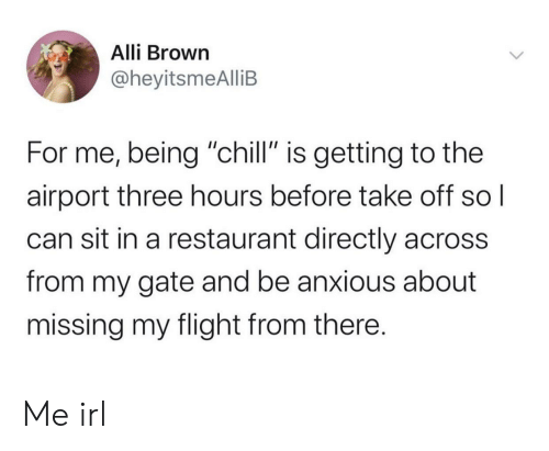 "Chill, Flight, and Restaurant: Alli Brown  @heyitsmeAlliB  For me, being ""chill"" is getting to the  airport three hours before take off sol  can sit in a restaurant directly across  from my gate and be anxious about  missing my flight from there. Me irl"