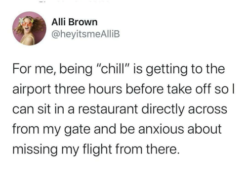 "gate: Alli Brown  @heyitsmeAlliB  For me, being ""chill"" is getting to the  airport three hours before take off  can sit in a restaurant directly across  from my gate and be anxious about  missing my flight from there."