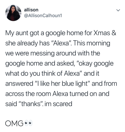 "turned on: allison  @AllisonCalhoun1  My aunt got a google home for Xmas &  she already has ""Alexa"". This morning  we were messing around with the  google home and asked, ""okay google  what do you think of Alexa"" and it  answered ""l like her blue light"" and from  across the room Alexa turned on and  said ""thanks"". im scared OMG👀"