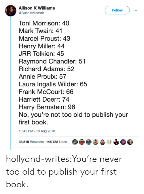 Tumblr, Annie, and Blog: Allison K Williams  @GuerillaMemoir  Follow  Toni Morrison: 40  Mark Twain: 41  Marcel Proust: 43  Henry Miller: 44  JRR Tolkien: 45  Raymond Chandler: 51  Richard Adams: 52  Annie Proulx: 57  Laura Ingalls Wilder: 65  Frank McCourt: 66  Harriett Doerr: 74  Harry Bernstein: 96  No, you're not too old to publish your  first book.  10:41 PM-19 Aug 2018  38,515 Retweets 145,782 Likes hollyand-writes:You're never too old to publish your first book.