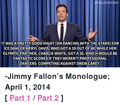 """Drew Carey: ALLONMONO  ITWASA PRETTY GOOD NIGHT [ON DANCING WITHTHESTARS] FOR  ICE DANCER MERYL DAVIS, WHO GOT A 39 OUT OF40, WHILE HER  OLYMPICPARTNER, CHARLIE WHITE, GOTA 36. WHICH WOULD BE  FANTASTICSCORES IF THEY WEREN'T PROFESSIONAL  DANCERS COMPETING AGAINST DREW CAREY <p><strong>-Jimmy Fallon&rsquo;s Monologue; April 1, 2014</strong></p> <p><strong>[<a href=""""http://www.nbc.com/the-tonight-show/segments/3656"""" title=""""Part 1"""" target=""""_blank"""">Part 1</a>/<a href=""""http://www.nbc.com/the-tonight-show/segments/3661"""" title=""""Part 2"""" target=""""_blank"""">Part 2</a>]</strong></p>"""