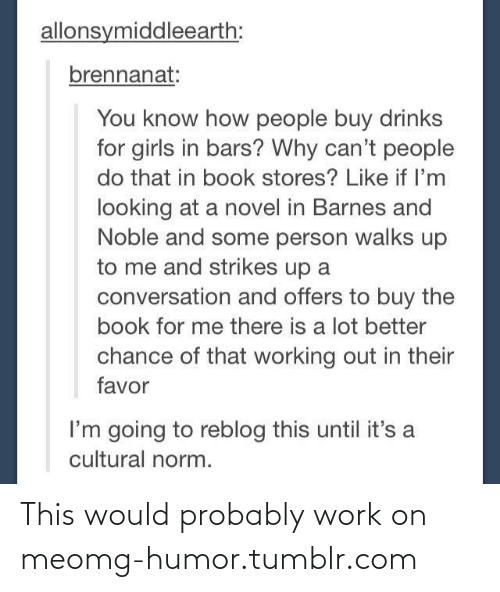 barnes and noble: allonsymiddleearth:  brennanat:  You know how people buy drinks  for girls in bars? Why can't people  do that in book stores? Like if l'm  looking at a novel in Barnes and  Noble and some person walks up  to me and strikes up a  conversation and offers to buy the  book for me there is a lot better  chance of that working out in their  favor  I'm going to reblog this until it's a  cultural norm. This would probably work on meomg-humor.tumblr.com