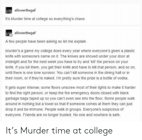 College, Fire, and Friends: alloverthegaf  It's Murder time at college so everything's chaos  alloverthegaf  A few people have been asking so let me explain  Murder's a game my college does every year where everyone's given a plastic  knife with someone's name on it. The knives are shoved under your door at  midnight and for the next week you have to try and 'kill' the person on your  knife. If you kill them, you get their knife and have to kill that person, and so on,  until there is one lone survivor. You can't kill someone in the dining hall or in  their room, or if they're naked. I'm pretty sure the prize is a bottle of vodka.  It gets super intense; some floors unscrew most of their lights to make it harder  to find the right person, or keep the fire emergency doors closed with black  garbage bags taped up so you can't even see into the floor. Some people walk  around in nothing but a towel so that if someone comes at them they can just  drop it and be immune. People walk in groups. Everyone's suspicious of  everyone. Friends are no longer trusted. No one and nowhere is safe. It's Murder time at college