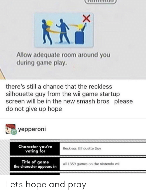 nintendo wii: Allow adequate room around you  during game play.  there's still a chance that the reckless  silhouette guy from the wii game startup  screen will be in the new smash bros please  do not give up hope  yepperoni  Character you're  voting for  Reckless Silhouette Guy  Title of game  the character appears in  all 1359 games on the nintendo wii Lets hope and pray