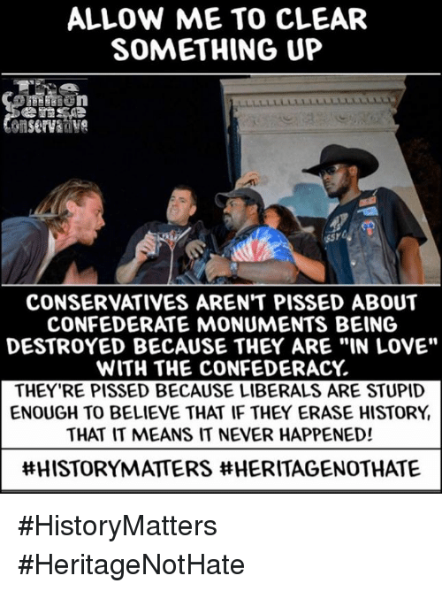 "Confederacy: ALLOW ME TO CLEAR  SOMETHING UP  CONSERVATIVES AREN'T PISSED ABOUT  CONFEDERATE MONUMENTS BEING  DESTROYED BECAUSE THEY ARE ""IN LOVE""  WITH THE CONFEDERACY  THEY'RE PISSED BECAUSE LIBERALS ARE STUPID  ENOUGH TO BELIEVE THAT IF THEY ERASE HISTORY  THAT IT MEANS IT NEVER HAPPENED!  ttHISTORYMATERS tt HERITAGENOTHANTE #HistoryMatters #HeritageNotHate"