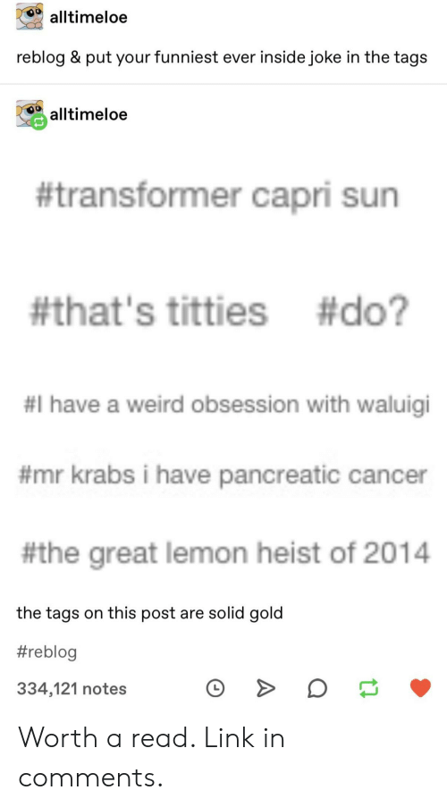 transformer: alltimeloe  reblog & put your funniest ever inside joke in the tags  alltimeloe  #transformer capri sun  #that's titties #do?  #I have a weird obsession with waluigi  #mr krabs i have pancreatic cancer  #the great lemon heist of 2014  the tags on this post are solid gold  #reblog  334,121 notes Worth a read. Link in comments.