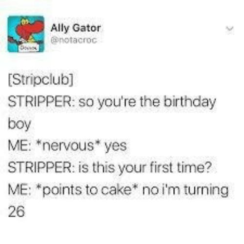 "Ally: Ally Gator  @notacroc  Stripclub]  STRIPPER: so you're the birthday  boy  ME: ""nervous* yes  STRIPPER: is this your first time?  ME: *points to cake* no i'm turning  26"