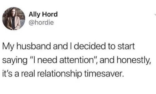 "Ally: Ally Hord  @hordie  My husband and I decided to start  saying ""I need attention"", and honestly,  it's a real relationship timesaver."