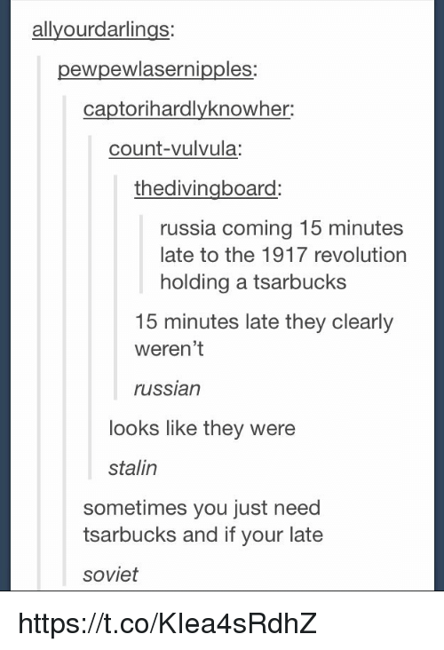 Stalinator: allyourdarlings  pewpewiasernipples:  captorihardlyknowher:  count-vulvula:  thedivingboard  russia coming 15 minutes  late to the 1917 revolution  holding a tsarbucks  15 minutes late they clearly  weren't  russian  looks like they were  stalin  sometimes you just need  tsarbucks and if your late  soviet https://t.co/KIea4sRdhZ