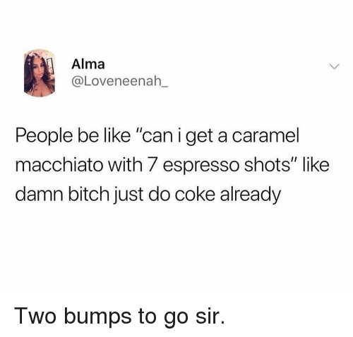 "people be like: Alma  @Loveneenah_  People be like ""can i get a caramel  macchiato with 7 espresso shots"" like  damn bitch just do coke already Two bumps to go sir."