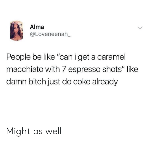 "people be like: Alma  @Loveneenah_  People be like ""can i get a caramel  macchiato with 7 espresso shots"" like  damn bitch just do coke already Might as well"