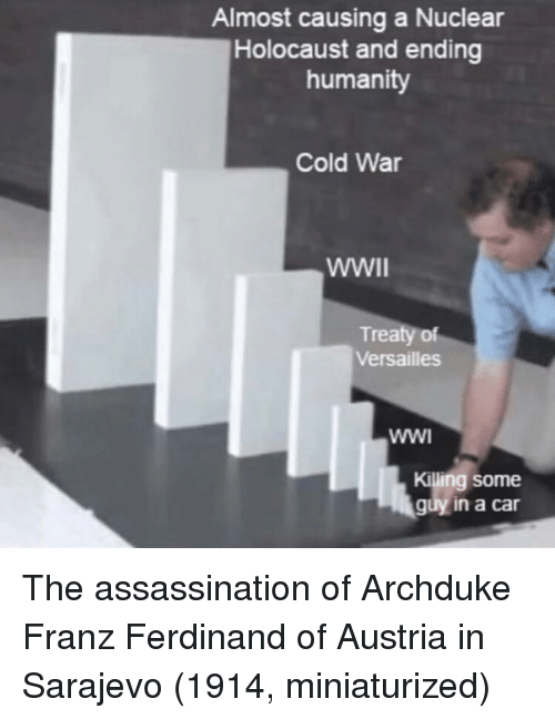 Cold War: Almost causing a Nuclear  Holocaust and ending  humanity  Cold War  Treaty of  Versailles  Killing some  guy in a car The assassination of Archduke Franz Ferdinand of Austria in Sarajevo (1914, miniaturized)