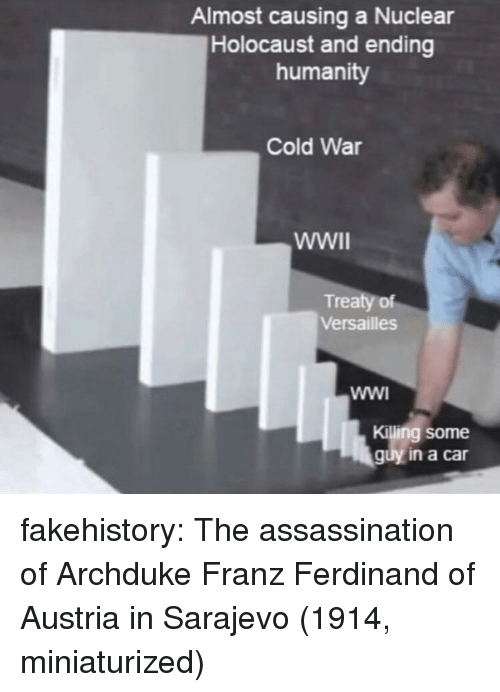Cold War: Almost causing a Nuclear  Holocaust and ending  humanity  Cold War  Treaty of  Versailles  Killing some  guy in a car fakehistory:  The assassination of Archduke Franz Ferdinand of Austria in Sarajevo (1914, miniaturized)