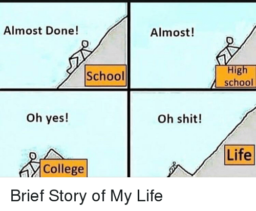story of my life: Almost Done!  Almost!  High  school  School  oh yes!  Oh shit!  Life  College Brief Story of My Life