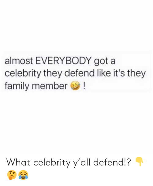 Family Member: almost EVERYBODY got a  celebrity they defend like it's they  family member! What celebrity y'all defend!? 👇🤔😂