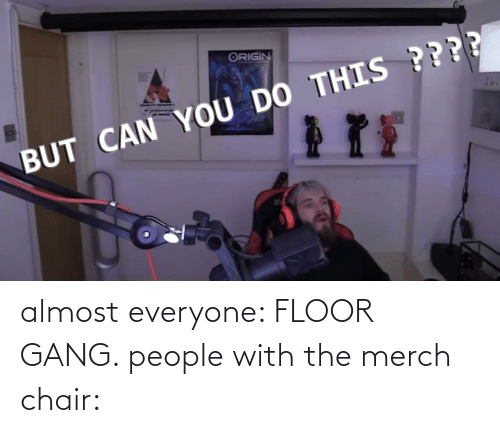 Chair: almost everyone: FLOOR GANG. people with the merch chair: