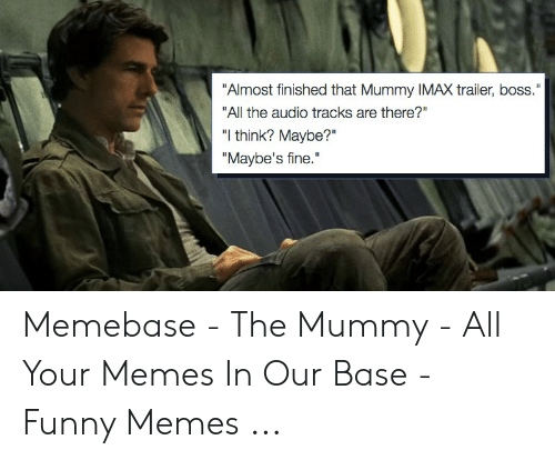 """The Mummy Meme: """"Almost finished that Mummy IMAX trailer, boss.""""  """"All the audio tracks are there?""""  """"I think? Maybe?""""  """"Maybe's fine."""" Memebase - The Mummy - All Your Memes In Our Base - Funny Memes ..."""