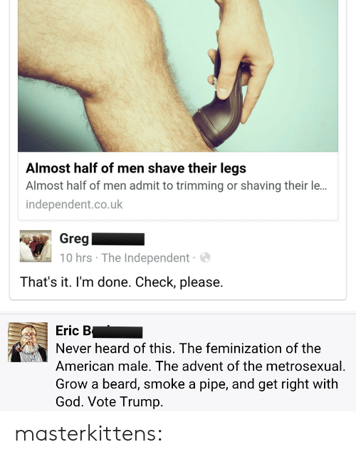 Trimming: Almost half of men shave their legs  Almost half of men admit to trimming or shaving their le...  independent.co.uk  Greg  10 hrs The Independent  That's it. I'm done. Check, please.   Eric B  Never heard of this. The feminization of the  American male. The advent of the metrosexual  Grow a beard, smoke a pipe, and get right with  God. Vote Trump. masterkittens: