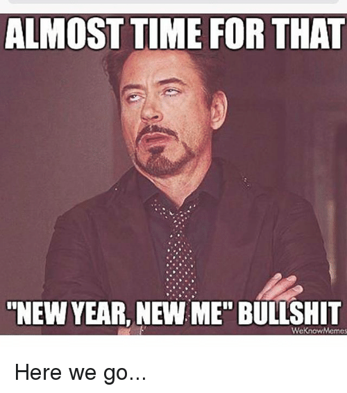 """We Know Meme: ALMOST TIME FOR THAT  NEW YEAR, NEW ME"""" BULLSHIT  We know Memes Here we go..."""