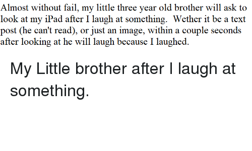 text post: Almost without fail, my little three year old brother will ask to  look at my iPad after I laugh at something. Wether it be a text  post (he can't read), or just an image, within a couple seconds  after looking at he will laugh because I laughed. My Little brother after I laugh at something.