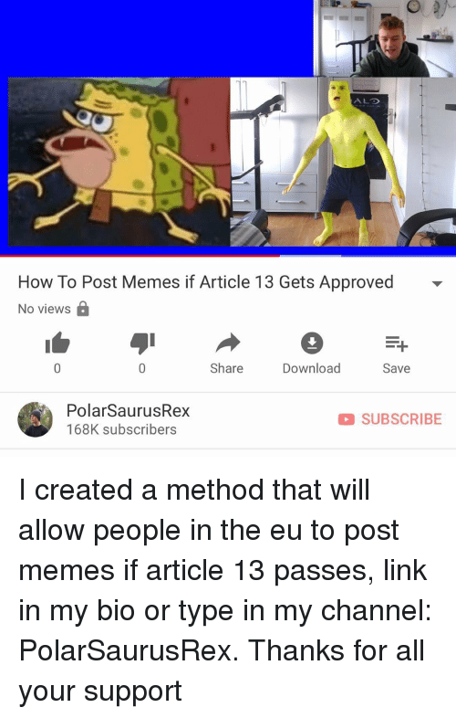 alo: ALO  How To Post Memes if Article 13 Gets Approved  No views B  Share  Download  Save  PolarSaurusRex  168K subscribers  D SUBSCRIBE I created a method that will allow people in the eu to post memes if article 13 passes, link in my bio or type in my channel: PolarSaurusRex. Thanks for all your support