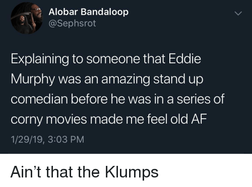 Af, Eddie Murphy, and Movies: Alobar Bandaloop  @Sephsrot  Explaining to someone that Eddie  Murphy was an amazing stand up  co  median before he was in a series  of  corny movies made me feel old AF  1/29/19, 3:03 PM Ain't that the Klumps
